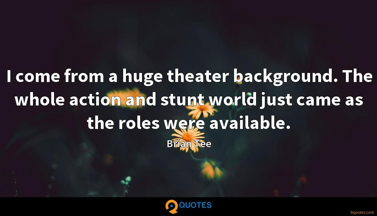I come from a huge theater background. The whole action and stunt world just came as the roles were available.