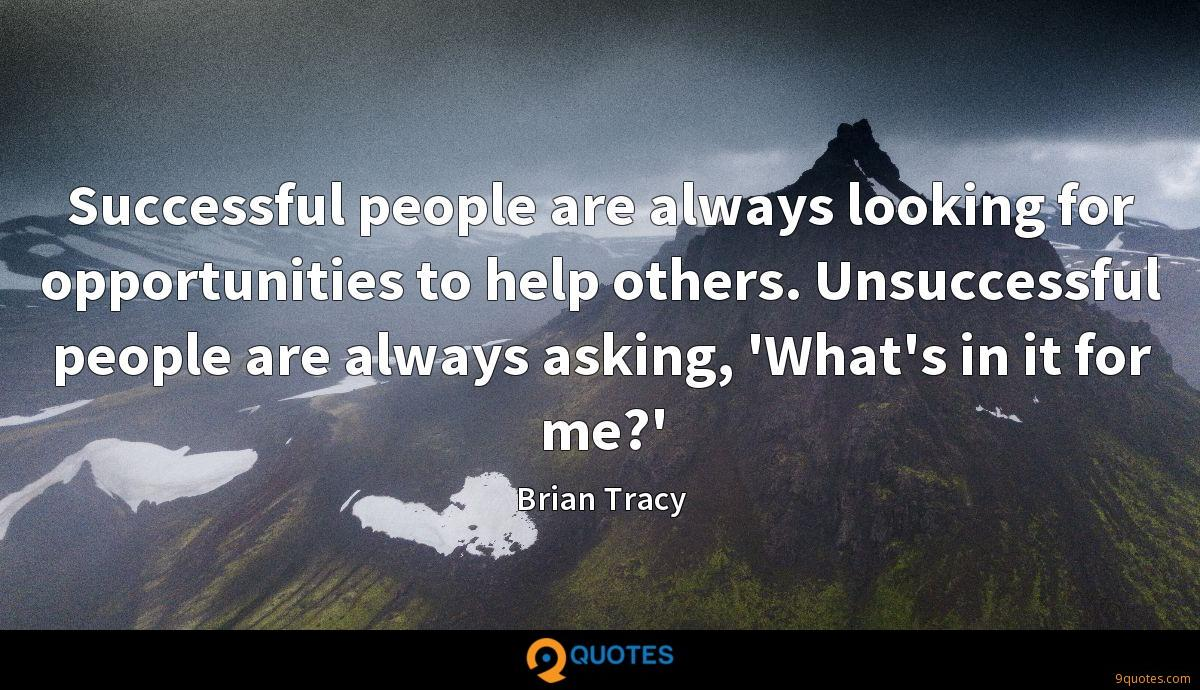 Successful people are always looking for opportunities to help others. Unsuccessful people are always asking, 'What's in it for me?'