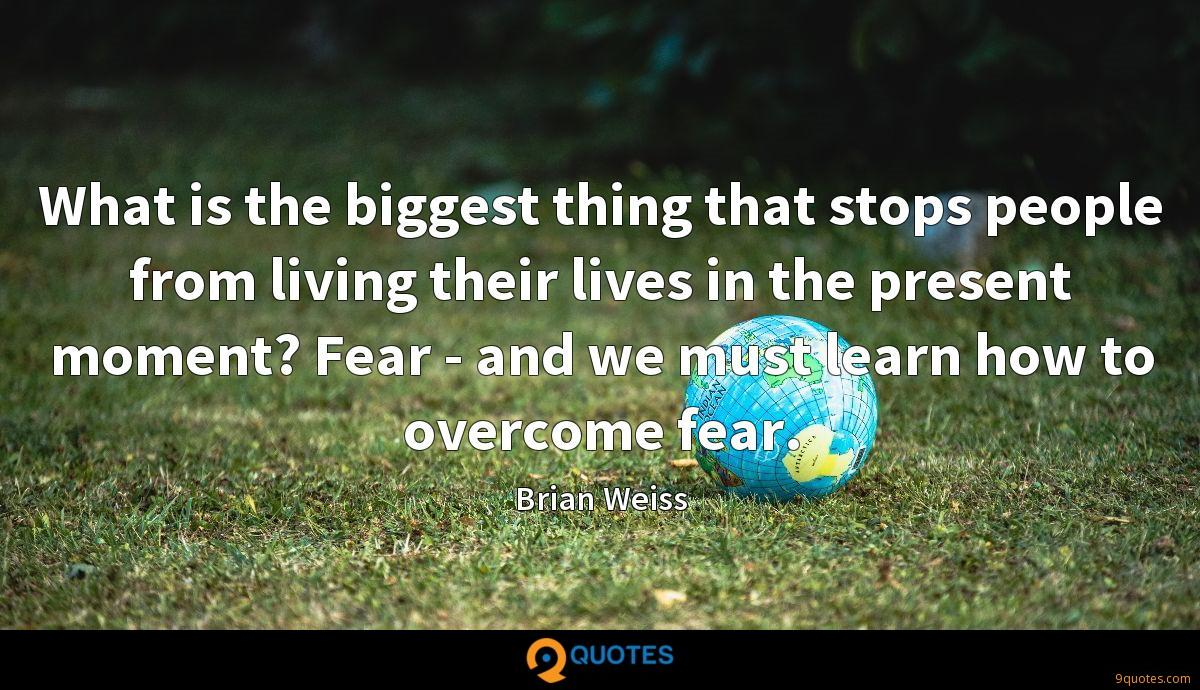 What is the biggest thing that stops people from living their lives in the present moment? Fear - and we must learn how to overcome fear.