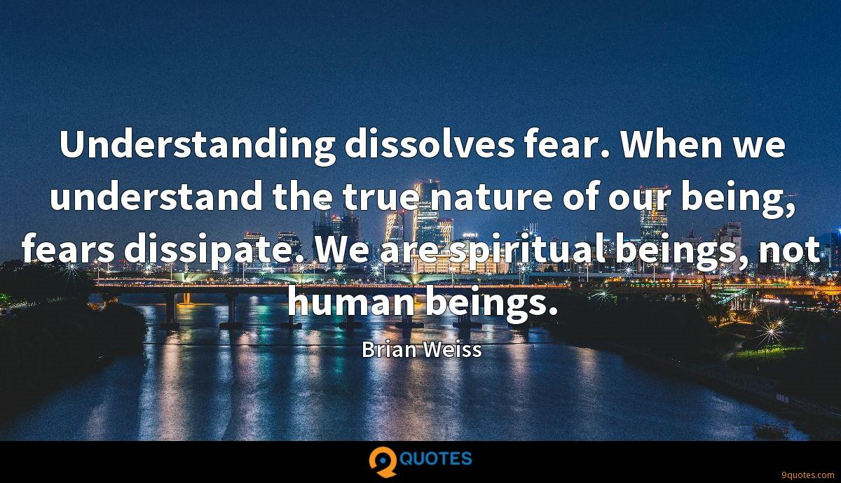 Understanding dissolves fear. When we understand the true nature of our being, fears dissipate. We are spiritual beings, not human beings.