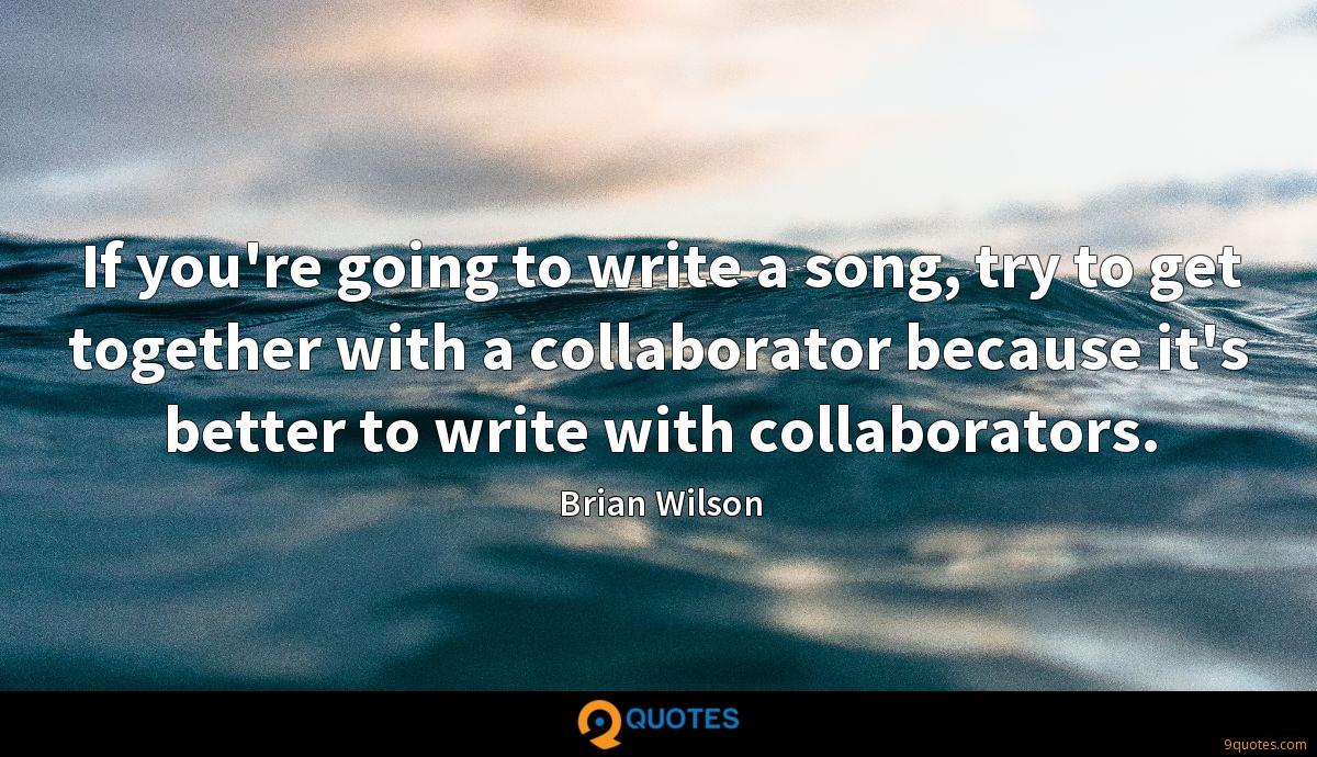 If you're going to write a song, try to get together with a collaborator because it's better to write with collaborators.