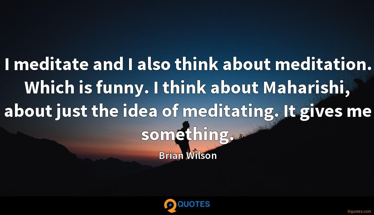 I meditate and I also think about meditation. Which is funny. I think about Maharishi, about just the idea of meditating. It gives me something.