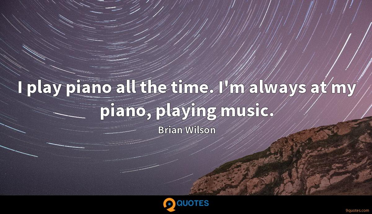 I play piano all the time. I'm always at my piano, playing music.