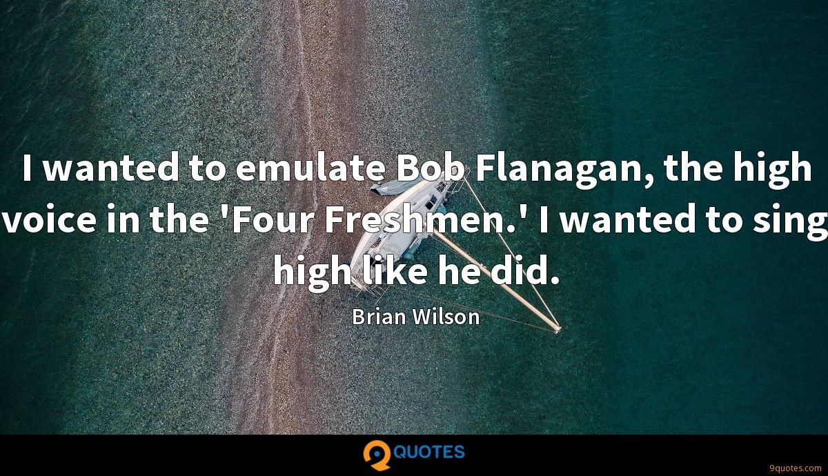 I wanted to emulate Bob Flanagan, the high voice in the 'Four Freshmen.' I wanted to sing high like he did.