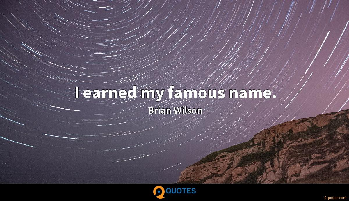 I earned my famous name.