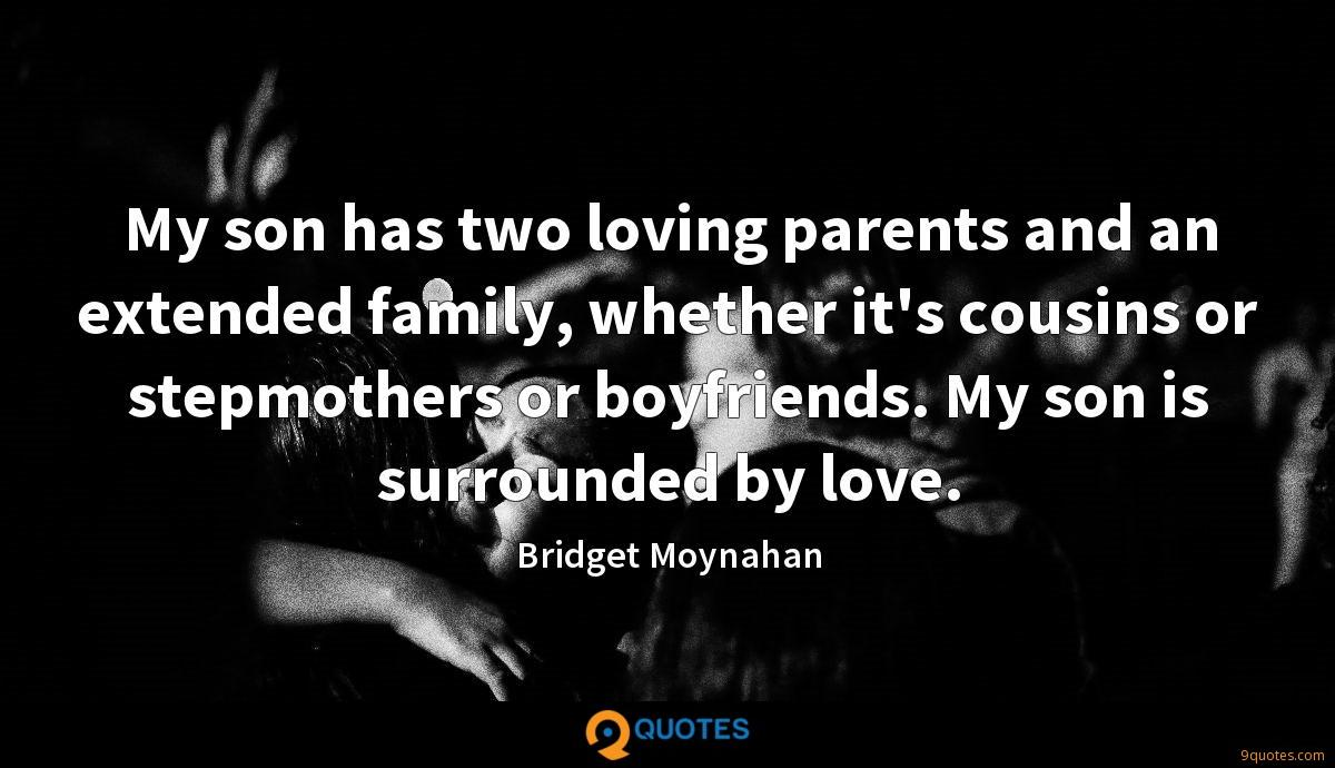 My son has two loving parents and an extended family, whether it's cousins or stepmothers or boyfriends. My son is surrounded by love.