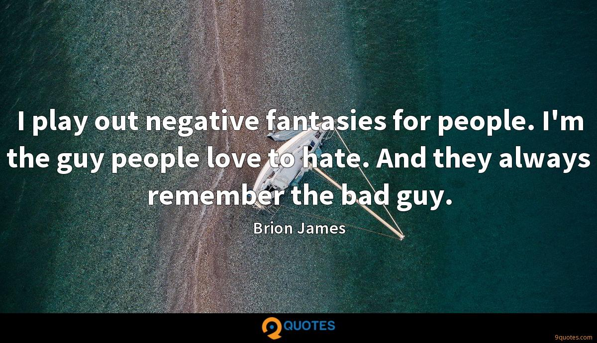I play out negative fantasies for people. I'm the guy people love to hate. And they always remember the bad guy.