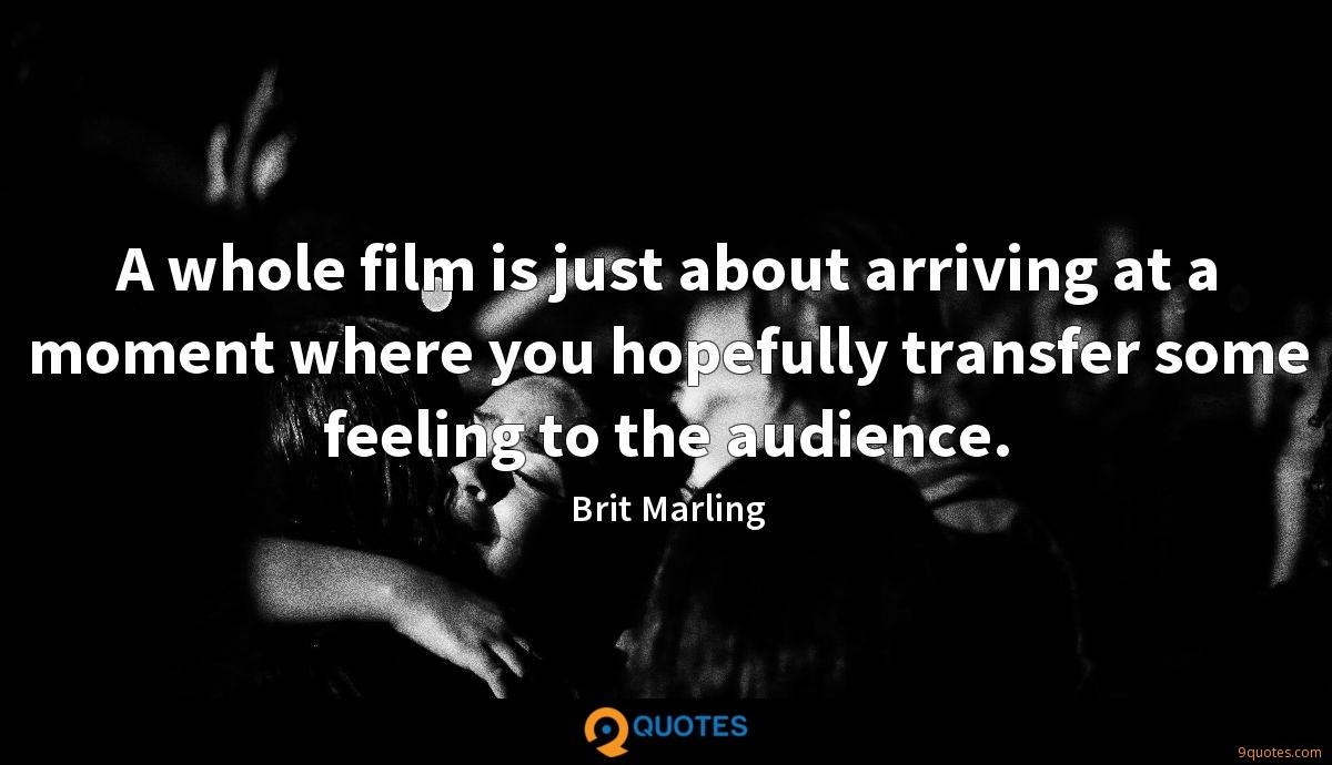 A whole film is just about arriving at a moment where you hopefully transfer some feeling to the audience.