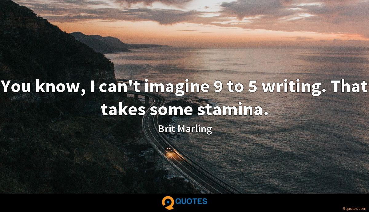 You know, I can't imagine 9 to 5 writing. That takes some stamina.