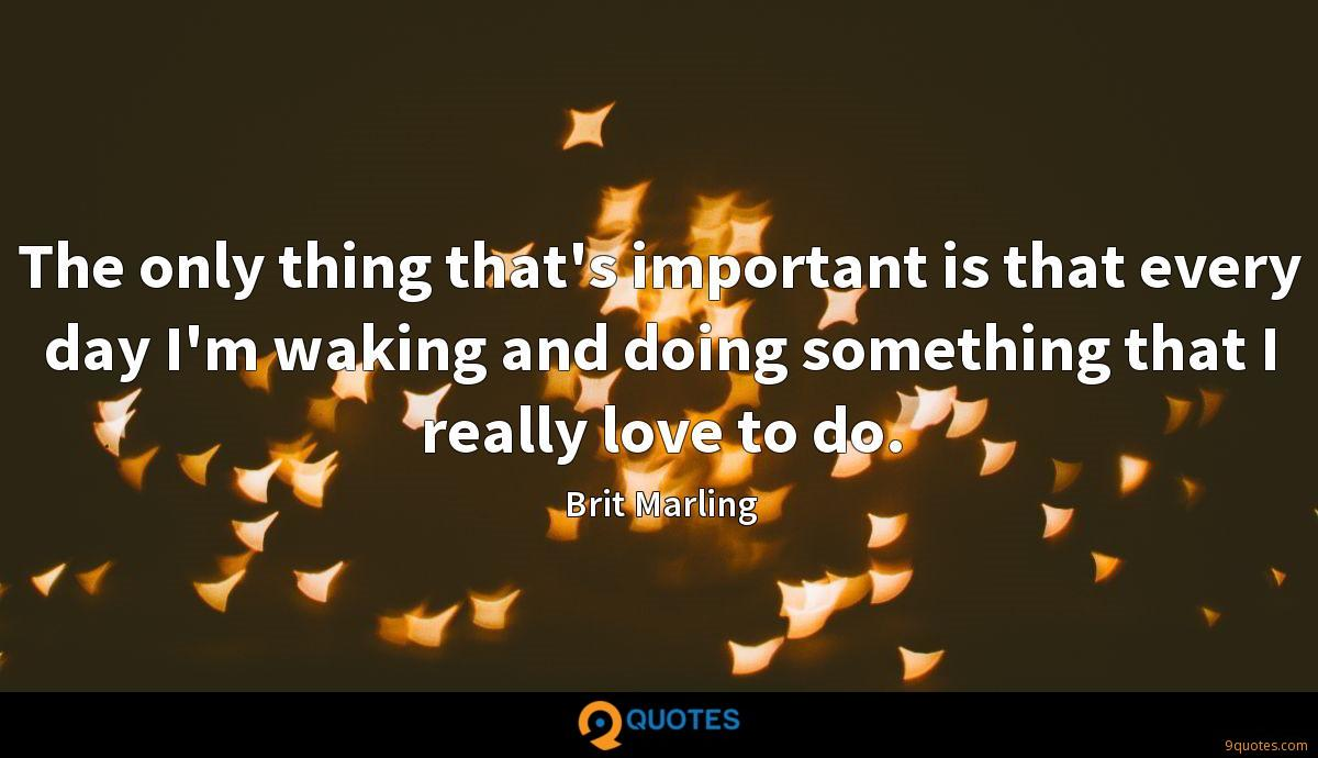 The only thing that's important is that every day I'm waking and doing something that I really love to do.