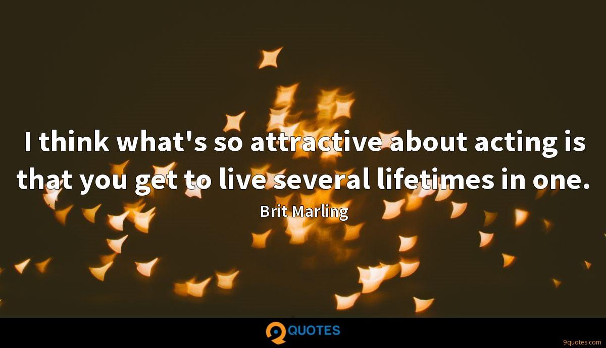 I think what's so attractive about acting is that you get to live several lifetimes in one.