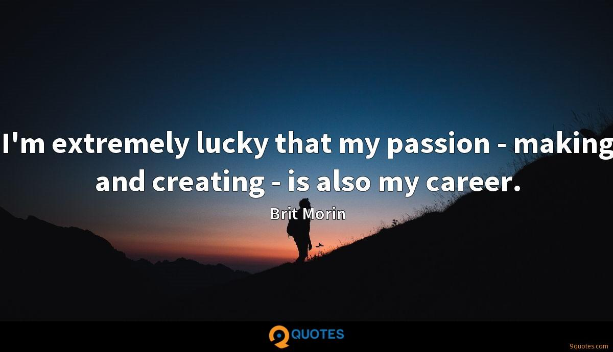 I'm extremely lucky that my passion - making and creating - is also my career.