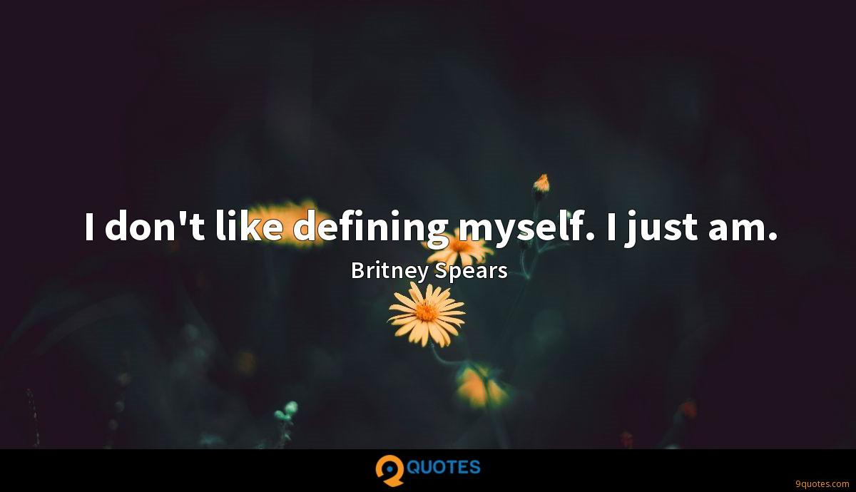 I don't like defining myself. I just am.