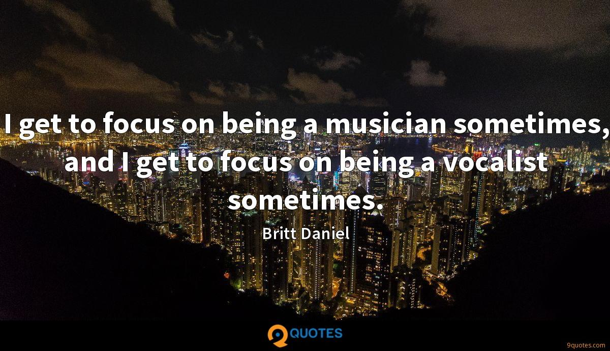 I get to focus on being a musician sometimes, and I get to focus on being a vocalist sometimes.