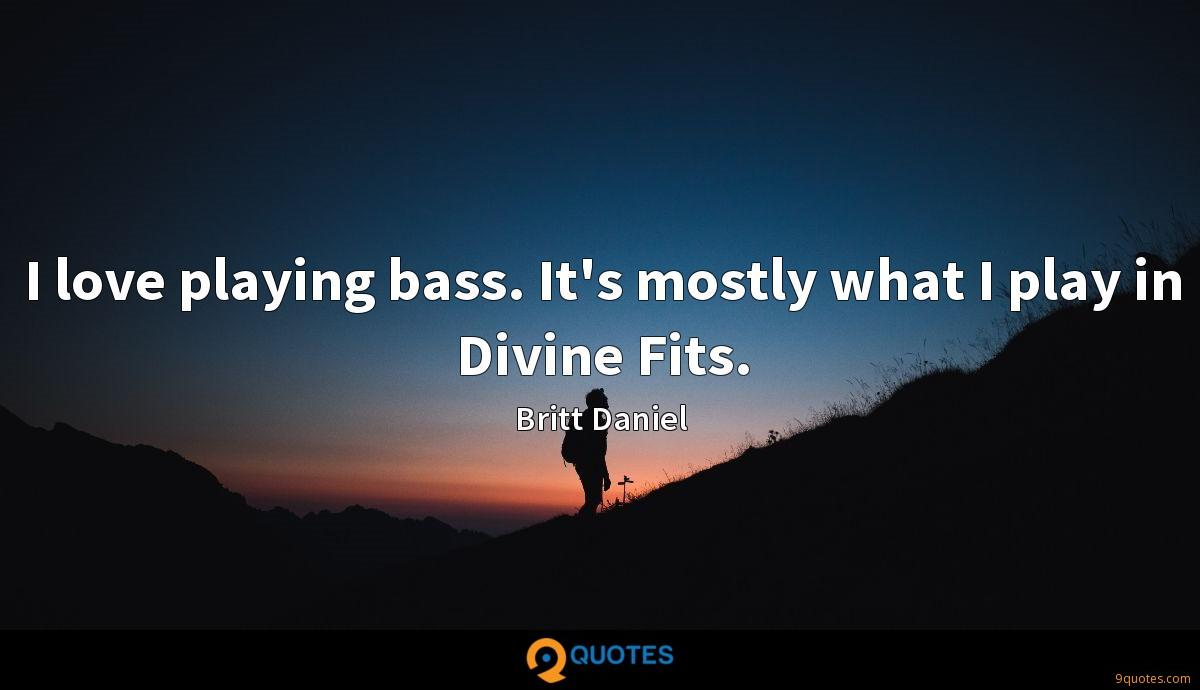 I love playing bass. It's mostly what I play in Divine Fits.
