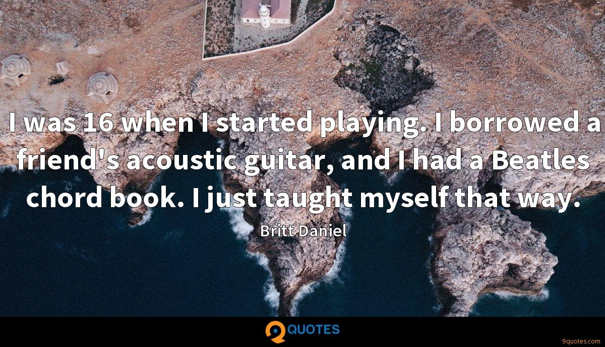 I was 16 when I started playing. I borrowed a friend's acoustic guitar, and I had a Beatles chord book. I just taught myself that way.
