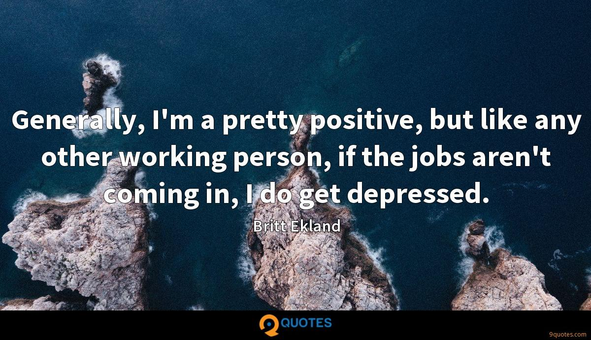 Generally, I'm a pretty positive, but like any other working person, if the jobs aren't coming in, I do get depressed.