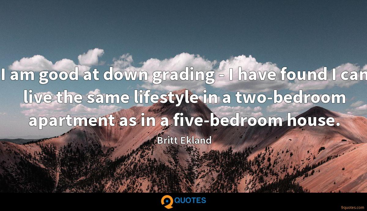 I am good at down grading - I have found I can live the same lifestyle in a two-bedroom apartment as in a five-bedroom house.