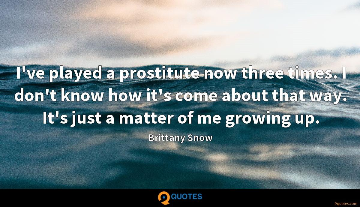 I've played a prostitute now three times. I don't know how it's come about that way. It's just a matter of me growing up.