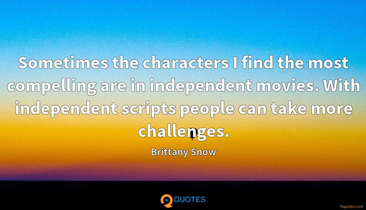 Sometimes the characters I find the most compelling are in independent movies. With independent scripts people can take more challenges.