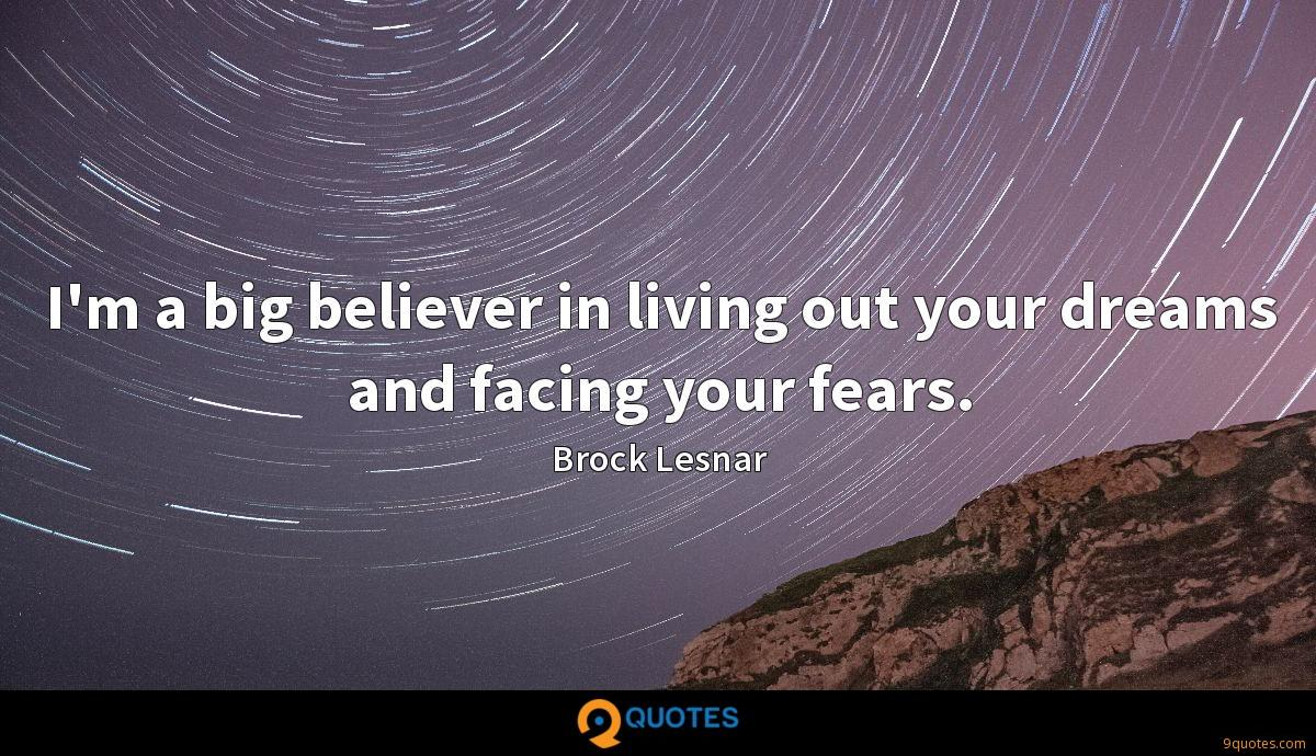 I'm a big believer in living out your dreams and facing your fears.
