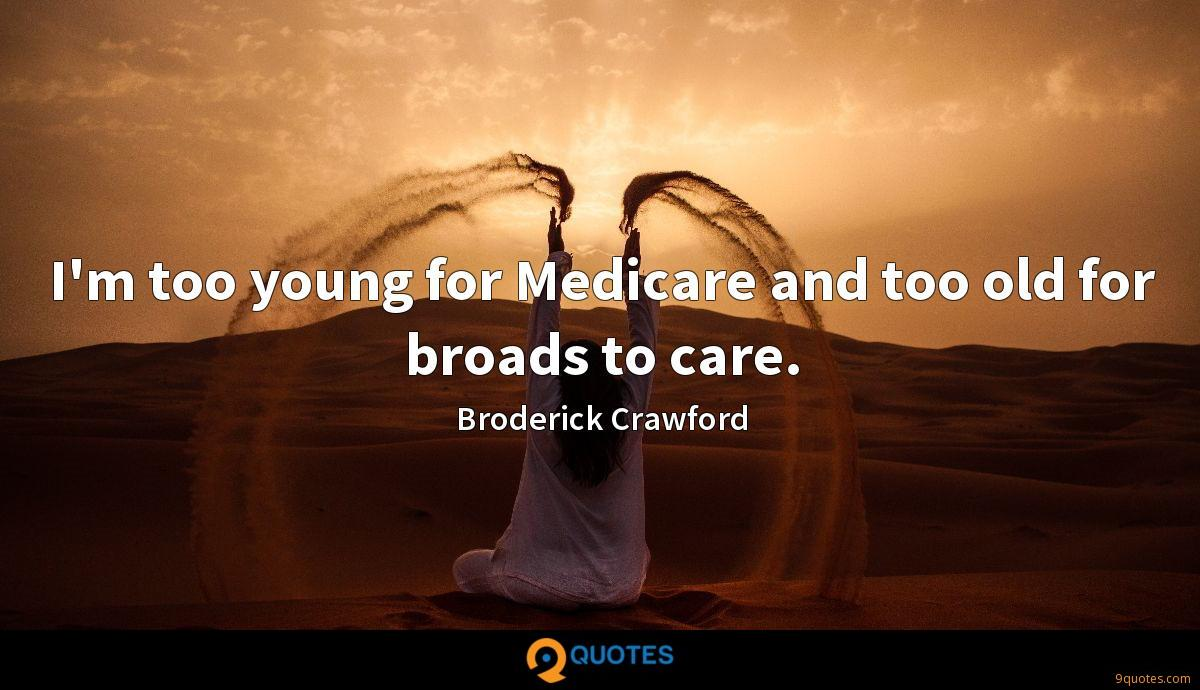 I'm too young for Medicare and too old for broads to care.