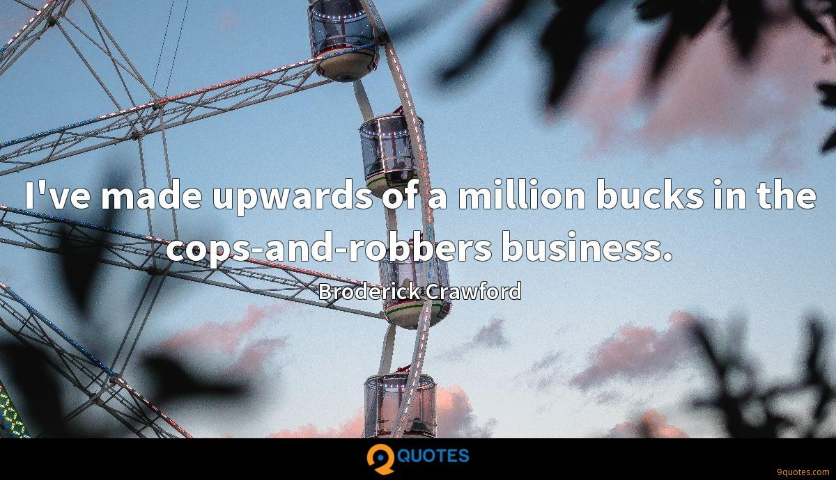 I've made upwards of a million bucks in the cops-and-robbers business.