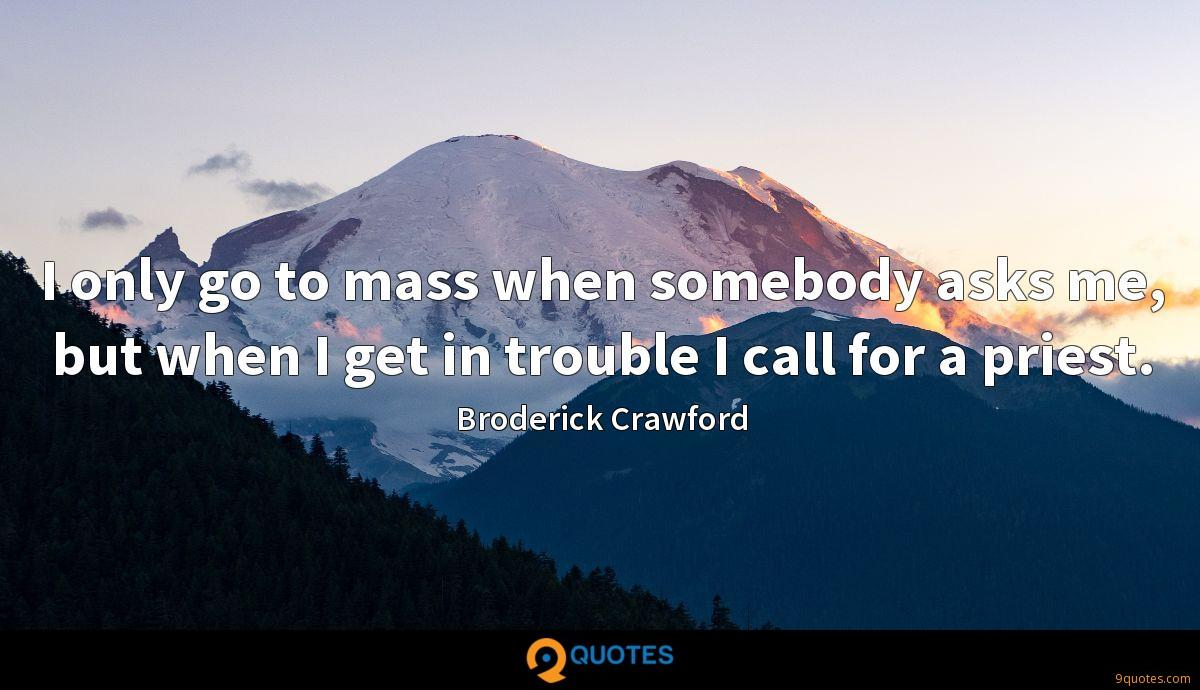 I only go to mass when somebody asks me, but when I get in trouble I call for a priest.