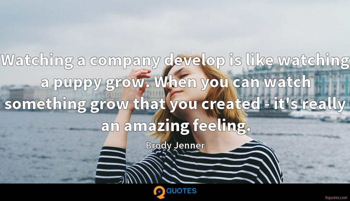 Watching a company develop is like watching a puppy grow. When you can watch something grow that you created - it's really an amazing feeling.
