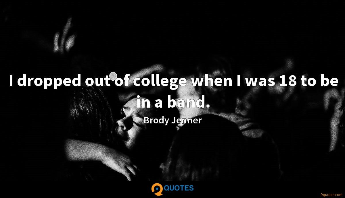 I dropped out of college when I was 18 to be in a band.