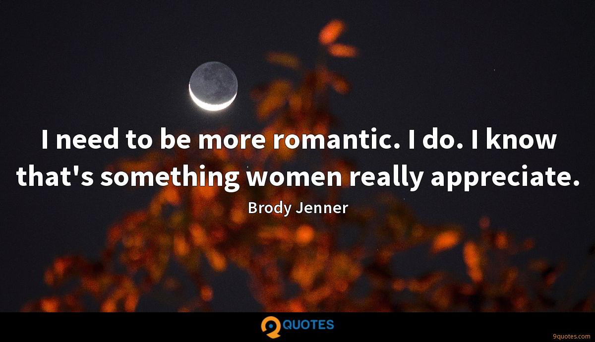 I need to be more romantic. I do. I know that's something women really appreciate.