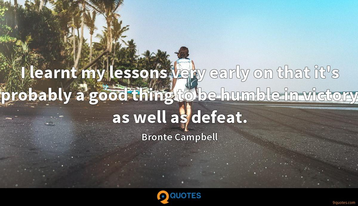 I learnt my lessons very early on that it's probably a good thing to be humble in victory as well as defeat.
