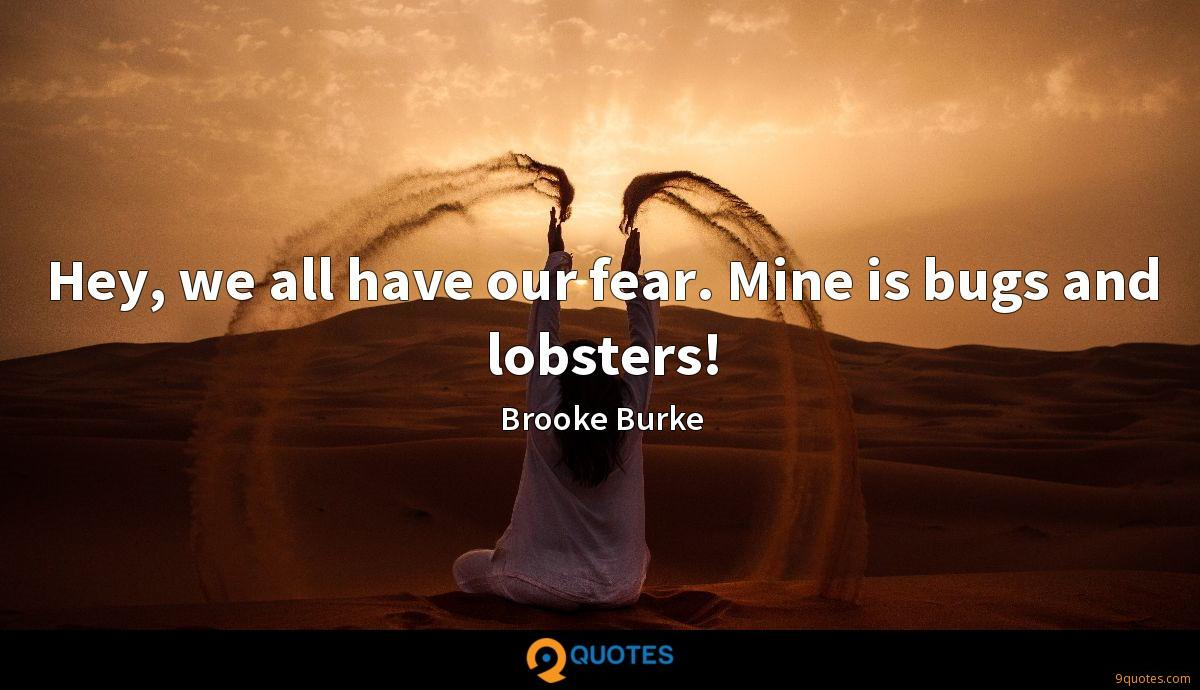 Hey, we all have our fear. Mine is bugs and lobsters!