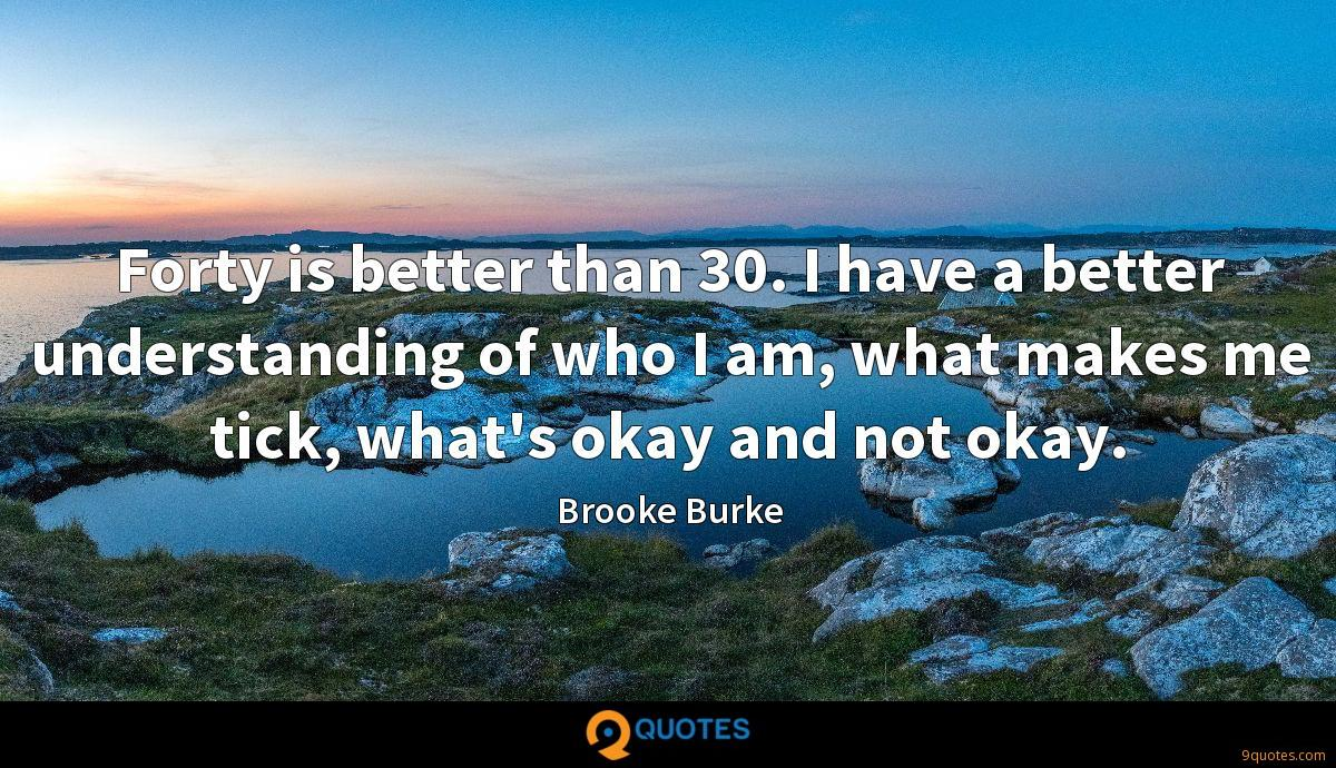 Forty is better than 30. I have a better understanding of who I am, what makes me tick, what's okay and not okay.