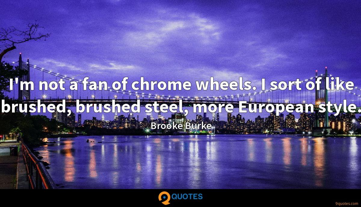 I'm not a fan of chrome wheels. I sort of like brushed, brushed steel, more European style.