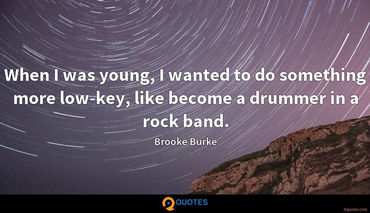 When I was young, I wanted to do something more low-key, like become a drummer in a rock band.