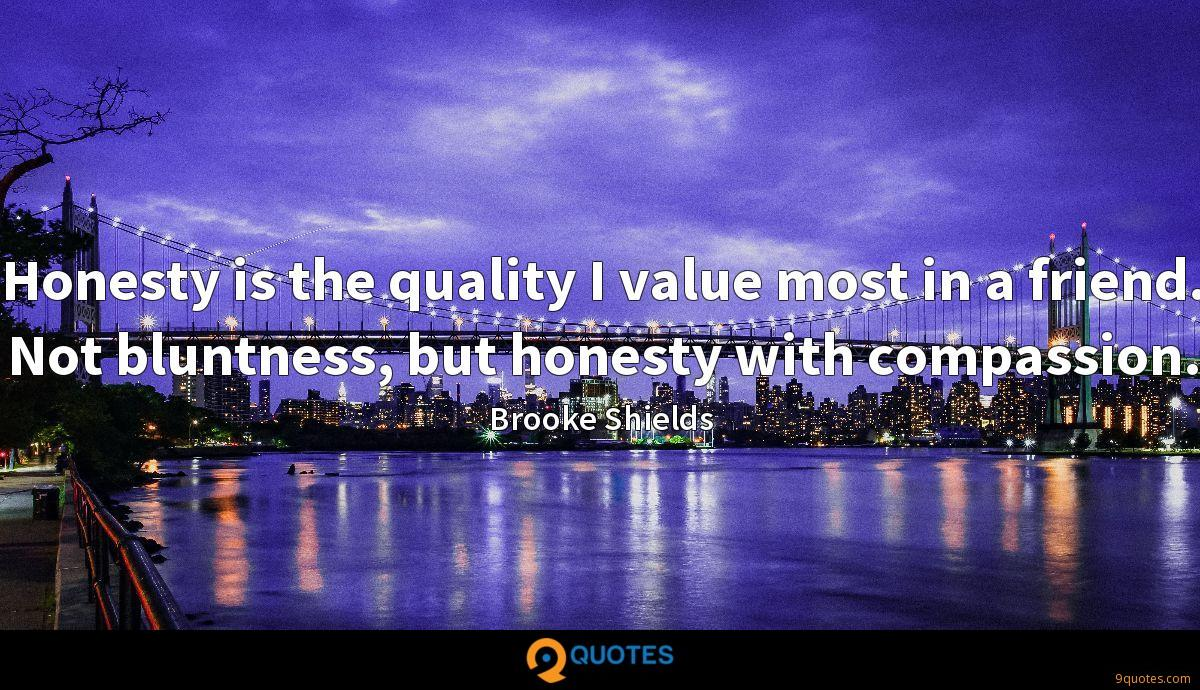 Honesty is the quality I value most in a friend. Not bluntness, but honesty with compassion.