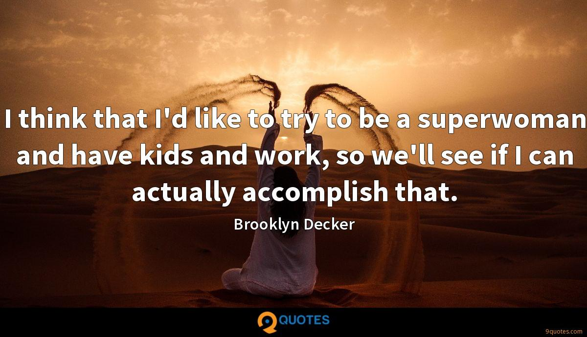 I think that I'd like to try to be a superwoman and have kids and work, so we'll see if I can actually accomplish that.