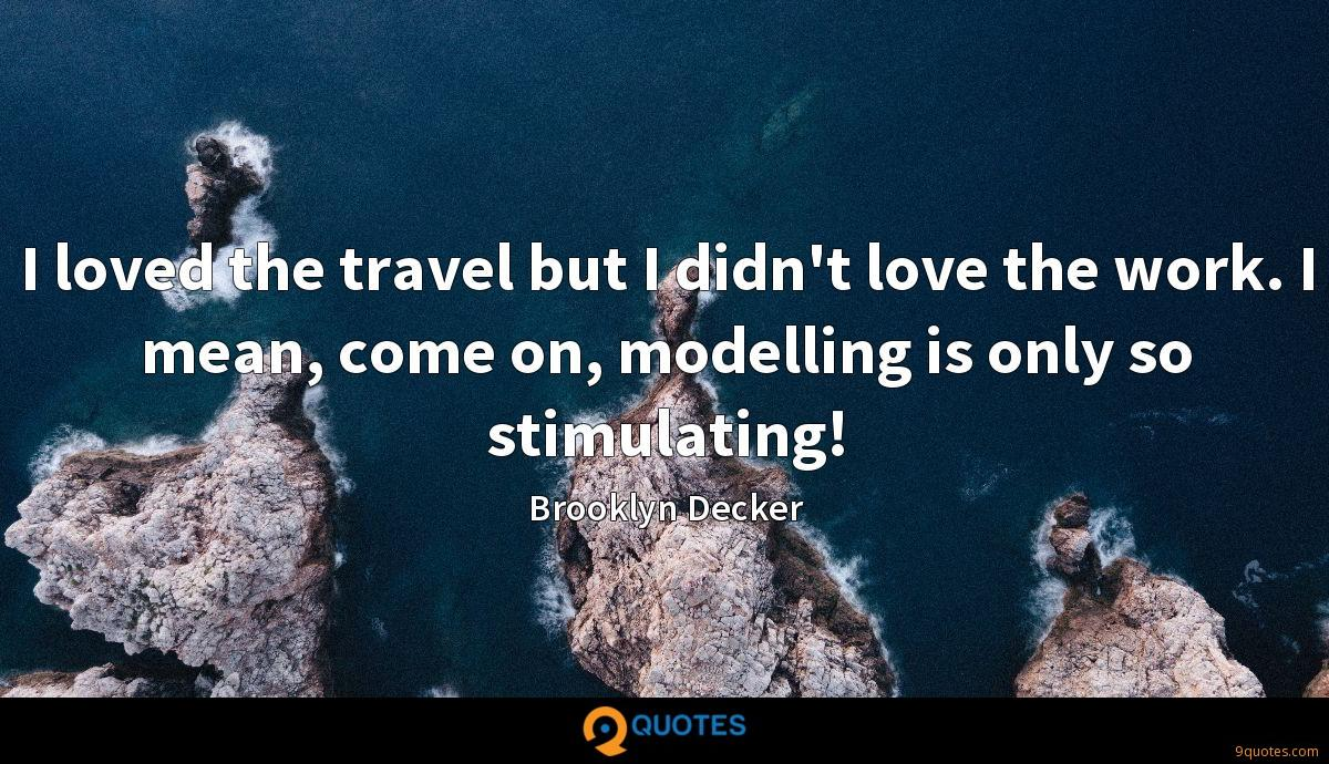 I loved the travel but I didn't love the work. I mean, come on, modelling is only so stimulating!