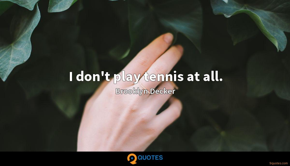 I don't play tennis at all.