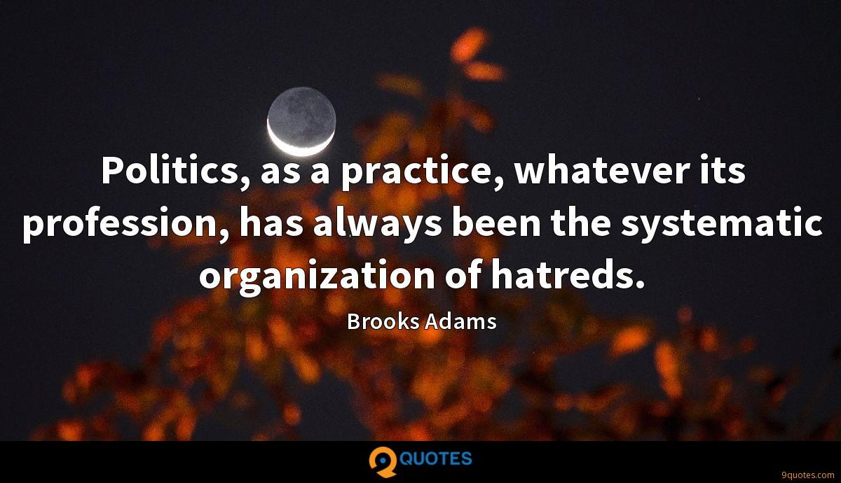 Politics, as a practice, whatever its profession, has always been the systematic organization of hatreds.