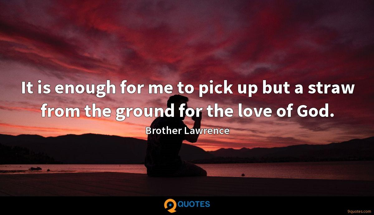 It is enough for me to pick up but a straw from the ground for the love of God.