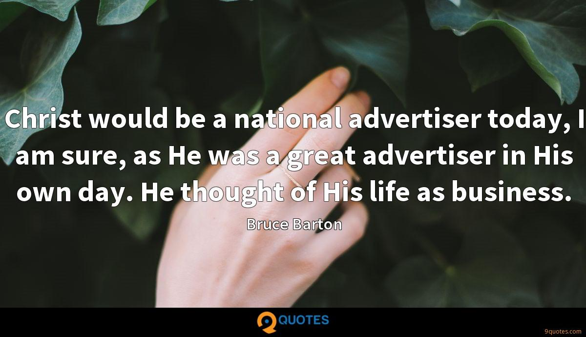 Christ would be a national advertiser today, I am sure, as He was a great advertiser in His own day. He thought of His life as business.