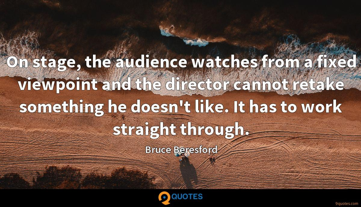 On stage, the audience watches from a fixed viewpoint and the director cannot retake something he doesn't like. It has to work straight through.