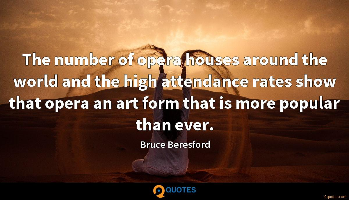 The number of opera houses around the world and the high attendance rates show that opera an art form that is more popular than ever.