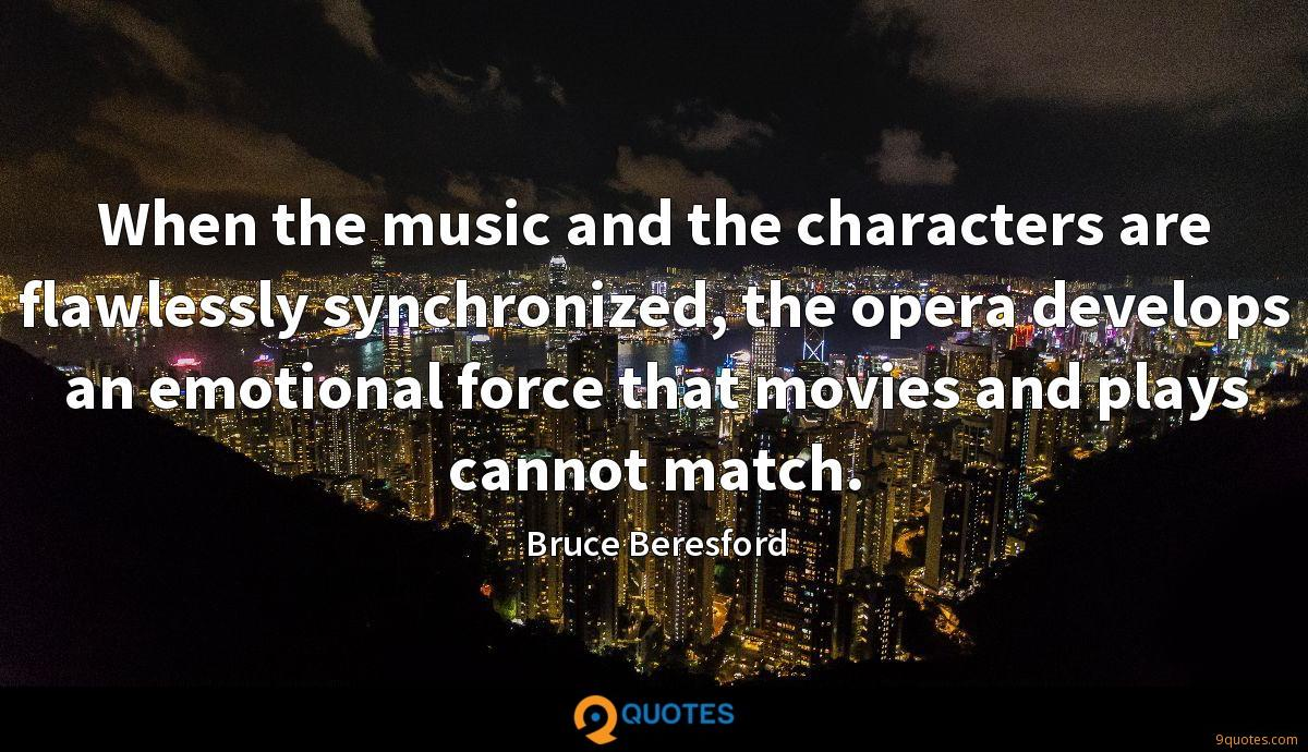 When the music and the characters are flawlessly synchronized, the opera develops an emotional force that movies and plays cannot match.