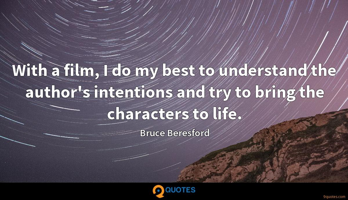 With a film, I do my best to understand the author's intentions and try to bring the characters to life.