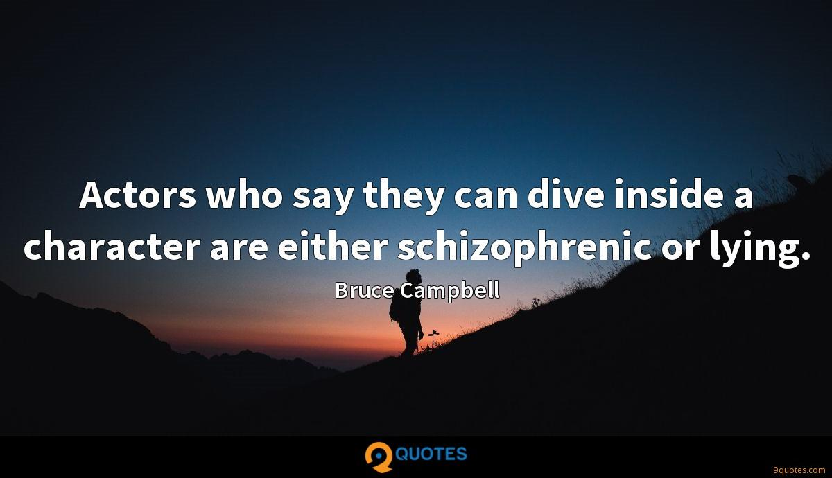 Actors who say they can dive inside a character are either schizophrenic or lying.