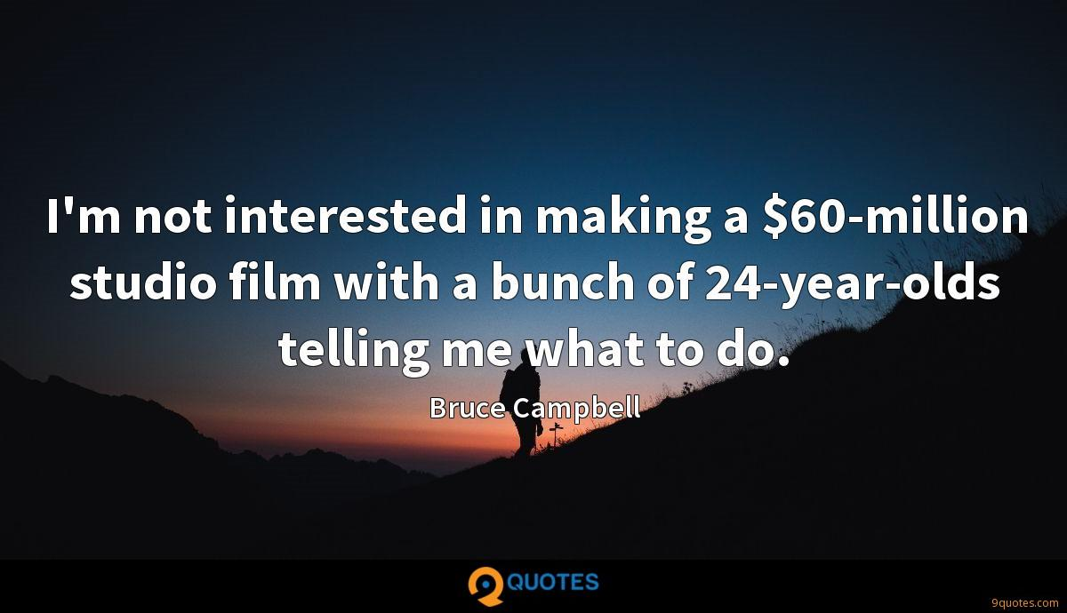 I'm not interested in making a $60-million studio film with a bunch of 24-year-olds telling me what to do.