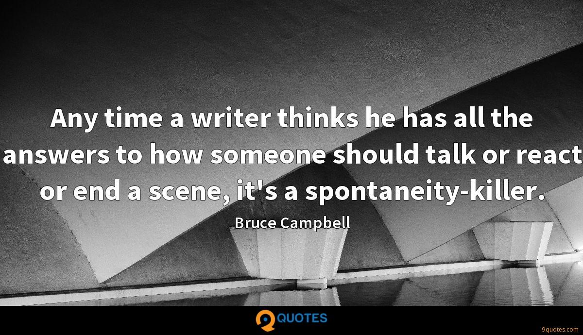 Any time a writer thinks he has all the answers to how someone should talk or react or end a scene, it's a spontaneity-killer.